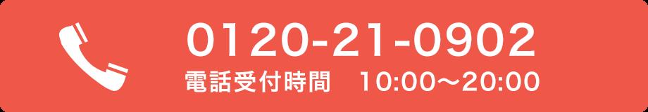 0120-21-0902 タッチですぐ発信できます! 電話受付時間 10:00〜20:00